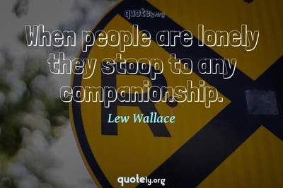 Photo Quote of When people are lonely they stoop to any companionship.