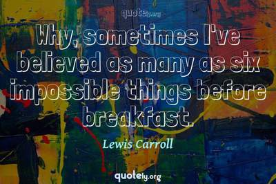 Photo Quote of Why, sometimes I've believed as many as six impossible things before breakfast.