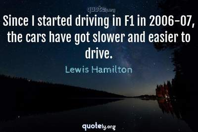 Photo Quote of Since I started driving in F1 in 2006-07, the cars have got slower and easier to drive.
