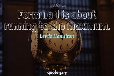 Photo Quote of Formula 1 is about running to the maximum.