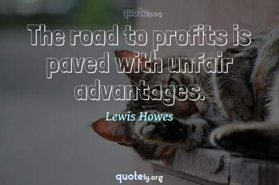 Photo Quote of The road to profits is paved with unfair advantages.
