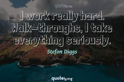 Photo Quote of I work really hard. Walk-throughs, I take everything seriously.
