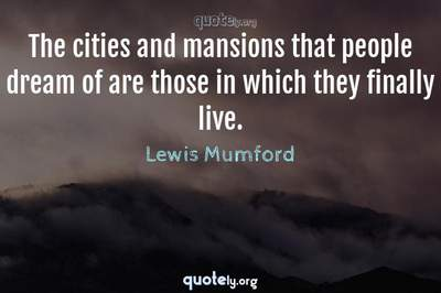 Photo Quote of The cities and mansions that people dream of are those in which they finally live.