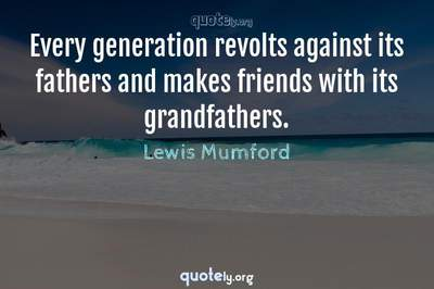 Photo Quote of Every generation revolts against its fathers and makes friends with its grandfathers.