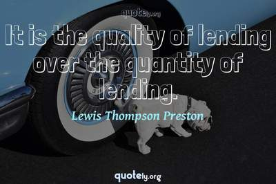 Photo Quote of It is the quality of lending over the quantity of lending.