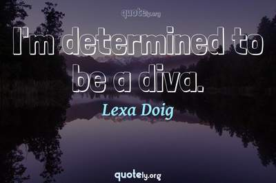 Photo Quote of I'm determined to be a diva.