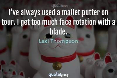Photo Quote of I've always used a mallet putter on tour. I get too much face rotation with a blade.