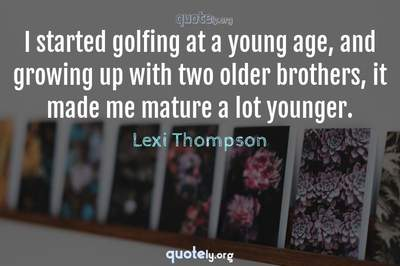 Photo Quote of I started golfing at a young age, and growing up with two older brothers, it made me mature a lot younger.