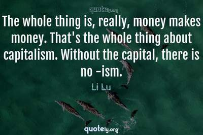 Photo Quote of The whole thing is, really, money makes money. That's the whole thing about capitalism. Without the capital, there is no -ism.