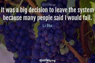 Photo Quote of It was a big decision to leave the system because many people said I would fail.