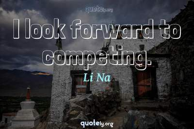 Photo Quote of I look forward to competing.