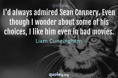 Photo Quote of I'd always admired Sean Connery. Even though I wonder about some of his choices, I like him even in bad movies.