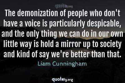 Photo Quote of The demonization of people who don't have a voice is particularly despicable, and the only thing we can do in our own little way is hold a mirror up to society and kind of say we're better than that.