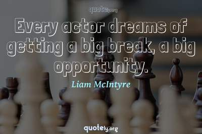 Photo Quote of Every actor dreams of getting a big break, a big opportunity.
