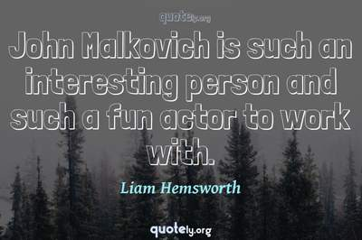 Photo Quote of John Malkovich is such an interesting person and such a fun actor to work with.