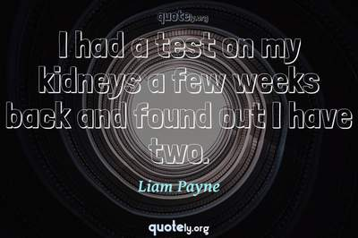 Photo Quote of I had a test on my kidneys a few weeks back and found out I have two.