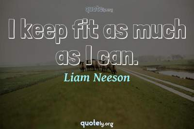 Photo Quote of I keep fit as much as I can.
