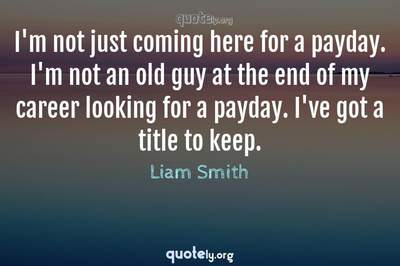 Photo Quote of I'm not just coming here for a payday. I'm not an old guy at the end of my career looking for a payday. I've got a title to keep.