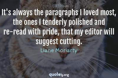 Photo Quote of It's always the paragraphs I loved most, the ones I tenderly polished and re-read with pride, that my editor will suggest cutting.