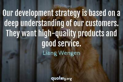 Photo Quote of Our development strategy is based on a deep understanding of our customers. They want high-quality products and good service.