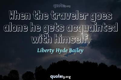 Photo Quote of When the traveler goes alone he gets acquainted with himself.