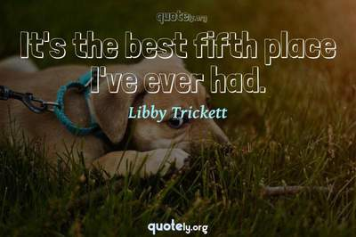 Photo Quote of It's the best fifth place I've ever had.