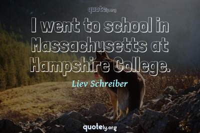 Photo Quote of I went to school in Massachusetts at Hampshire College.