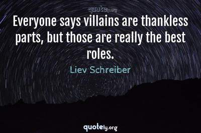 Photo Quote of Everyone says villains are thankless parts, but those are really the best roles.