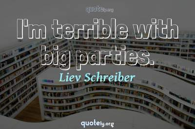 Photo Quote of I'm terrible with big parties.