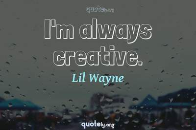 Photo Quote of I'm always creative.
