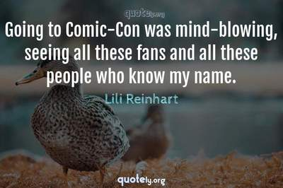 Photo Quote of Going to Comic-Con was mind-blowing, seeing all these fans and all these people who know my name.