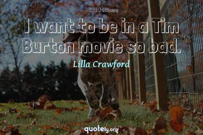 Photo Quote of I want to be in a Tim Burton movie so bad.