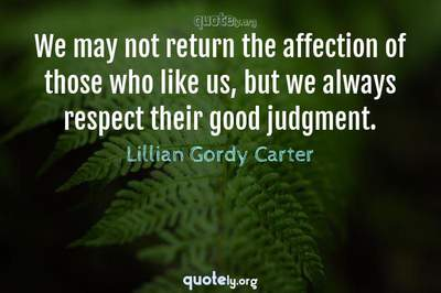 Photo Quote of We may not return the affection of those who like us, but we always respect their good judgment.