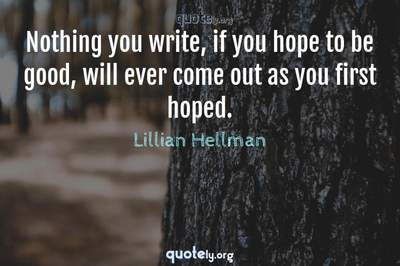 Photo Quote of Nothing you write, if you hope to be good, will ever come out as you first hoped.