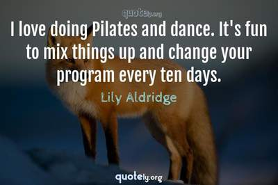 Photo Quote of I love doing Pilates and dance. It's fun to mix things up and change your program every ten days.