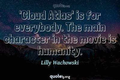 Photo Quote of 'Cloud Atlas' is for everybody. The main character in the movie is humanity.
