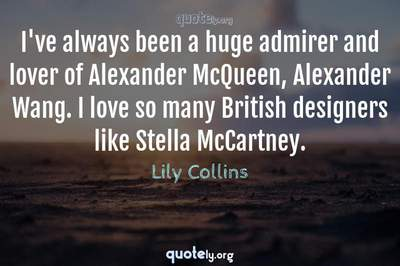 Photo Quote of I've always been a huge admirer and lover of Alexander McQueen, Alexander Wang. I love so many British designers like Stella McCartney.