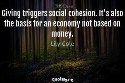 Photo Quote of Giving triggers social cohesion. It's also the basis for an economy not based on money.