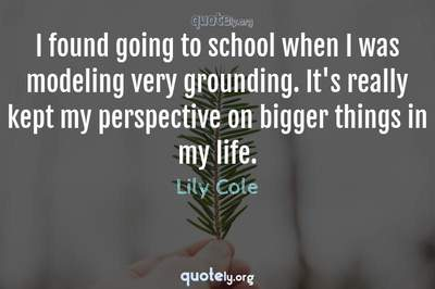 Photo Quote of I found going to school when I was modeling very grounding. It's really kept my perspective on bigger things in my life.