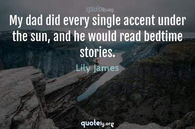 Photo Quote of My dad did every single accent under the sun, and he would read bedtime stories.