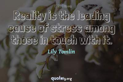 Photo Quote of Reality is the leading cause of stress among those in touch with it.