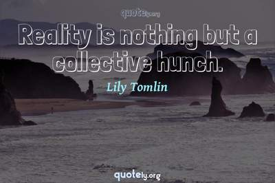 Photo Quote of Reality is nothing but a collective hunch.