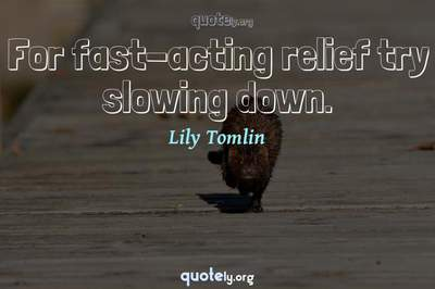Photo Quote of For fast-acting relief try slowing down.