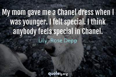 Photo Quote of My mom gave me a Chanel dress when I was younger. I felt special. I think anybody feels special in Chanel.