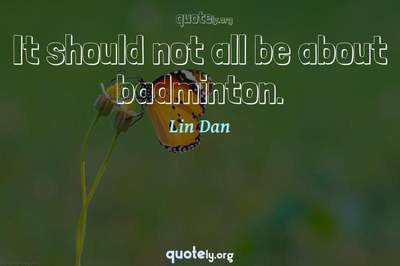 Photo Quote of It should not all be about badminton.