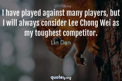 Photo Quote of I have played against many players, but I will always consider Lee Chong Wei as my toughest competitor.