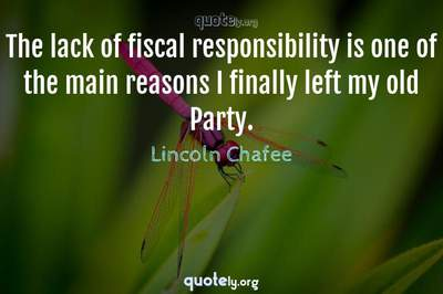 Photo Quote of The lack of fiscal responsibility is one of the main reasons I finally left my old Party.