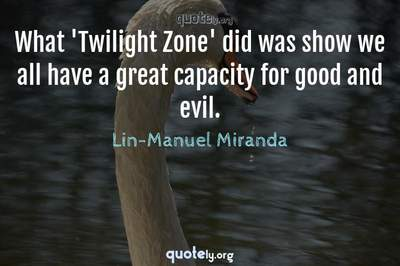 Photo Quote of What 'Twilight Zone' did was show we all have a great capacity for good and evil.