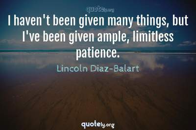 Photo Quote of I haven't been given many things, but I've been given ample, limitless patience.