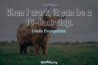 Photo Quote of When I work, it can be a 16-hour day.